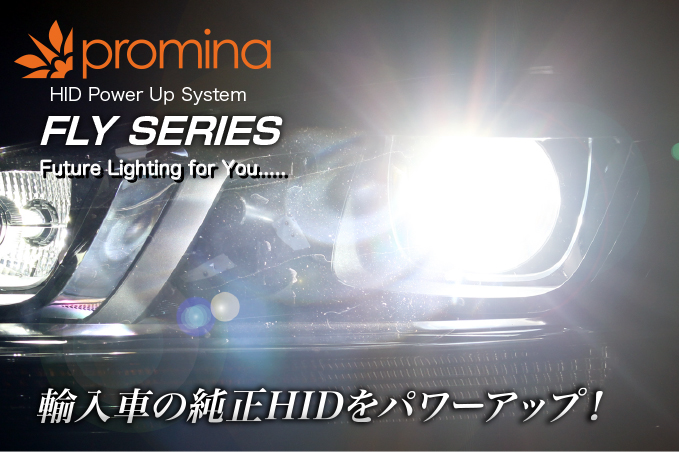 promina HID Power Up System FLY SERIES Future Lighting for You..... 輸入車の純正HIDをパワーアップ!